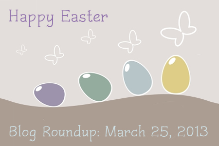 Happy Easter! Blog Roundup: March 25, 2013