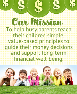 Our Mission: To help busy parents teach their children simple, value-based principles to guide their money decisions and support their long-term financial well-being