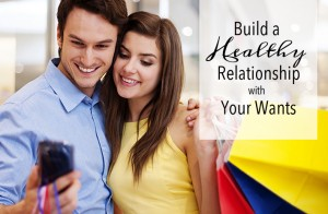 Build a Healthy Relationship with Your Wants