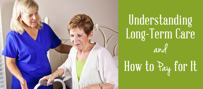 Understanding Long Term Care and How to Pay for It