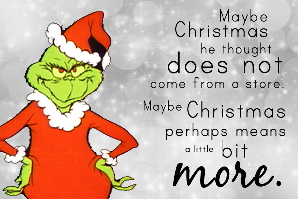 """Maybe Christmas,"" he thought, ""does not come from a store.  Maybe Christmas, perhaps, means a little bit more."" The Grinch Who Stole Christmas"