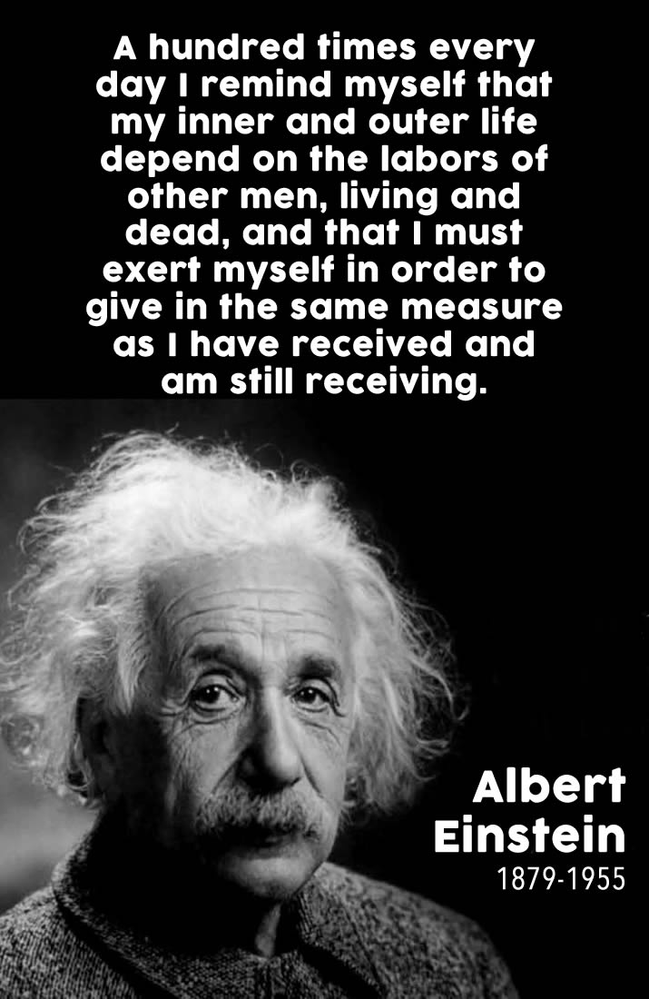 A hundred times every day I remind myself that my inner and outer life depend on the labors of other men, living and dead, and that I must exert myself in order to give in the same measure as I have received and am still receiving. Albert Einstein